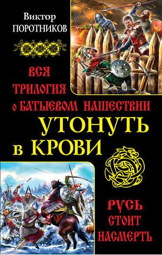 Виктор Поротников, Утонуть в крови. Вся трилогия о Батыевом нашествии