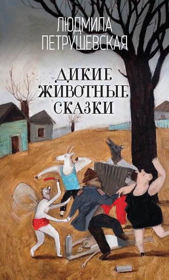 Людмила Петрушевская, Дикие животные сказки (сборник)