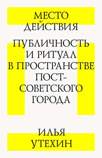 Илья Утехин, Место действия. Публичность и ритуал в пространстве постсоветского города