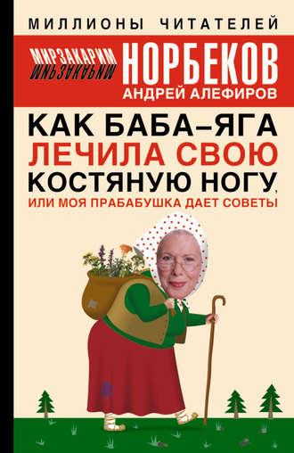 Мирзакарим Норбеков, Андрей Алефиров, Как Баба-яга лечила свою костяную ногу, или Моя прабабушка дает советы
