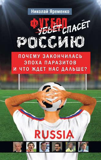 Николай Яременко, Футбол спасет Россию. Почему закончилась эпоха паразитов и что ждет нас дальше?