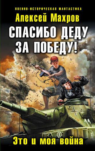 Алексей Махров, Спасибо деду за Победу! Это и моя война