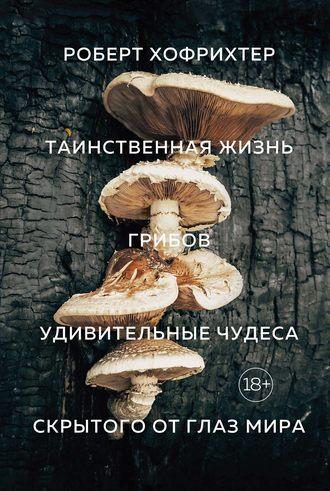 Роберт Хофрихтер, Таинственная жизнь грибов. Удивительные чудеса скрытого от глаз мира