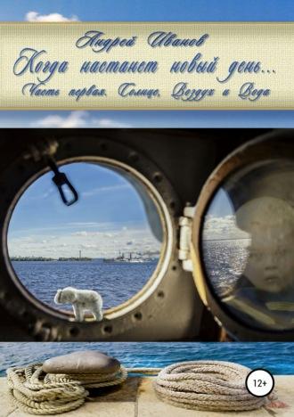 Андрей Иванов, Когда настанет новый день… Часть первая. Солнце, Воздух и Вода
