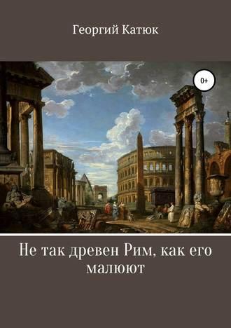 Георгий Катюк, Не так древен Рим, как его малюют