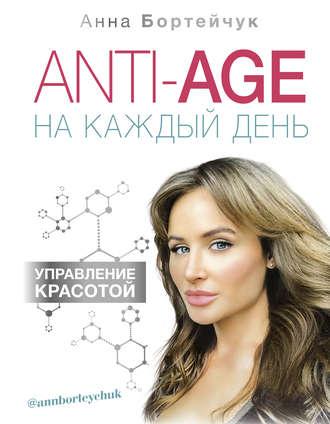 Анна Бортейчук, ANTI-AGE на каждый день: управление красотой