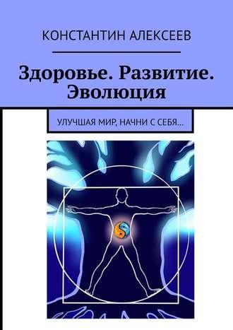 Константин Алексеев, Здоровье. Развитие. Эволюция. Улучшая мир, начни ссебя…