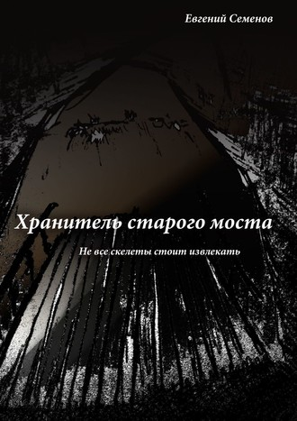 Евгений Семенов, Хранитель старого моста. Не все скелеты стоит извлекать