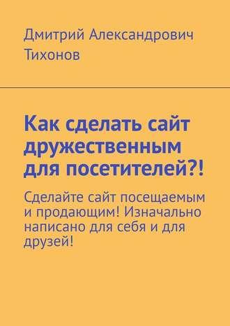 Дмитрий Тихонов, Как сделать сайт дружественным для посетителей?! Сделайте сайт посещаемым ипродающим! Изначально написано для себя идля друзей!