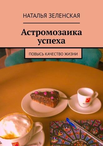Наталья Зеленская, Астромозаика успеха. Повысь качество жизни