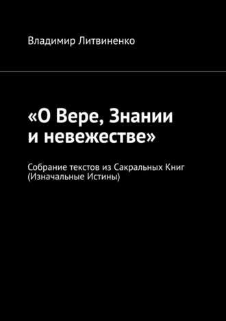Владимир Литвиненко, «ОВере, Знании иневежестве». Собрание текстов изСакральныхКниг (Изначальные Истины)