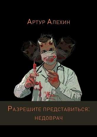 Артур Алехин, Разрешите представиться: недоврач