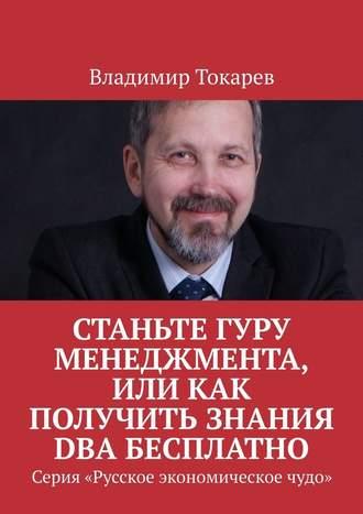 Владимир Токарев, Станьте гуру менеджмента, или Как получить знания DBA бесплатно. Серия «Русское экономическое чудо»