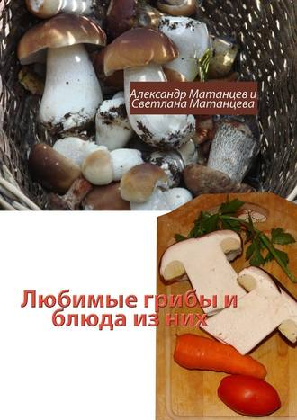Александр Матанцев, Светлана Матанцева, Любимые грибы иблюда изних
