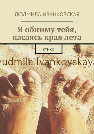 Людмила Иванковская, Я обниму тебя, касаясь краялета. Стихи