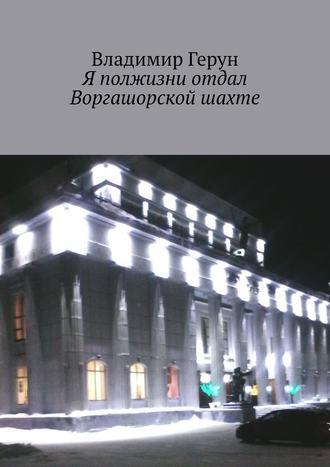 Владимир Герун, Я полжизни отдал Воргашорской шахте