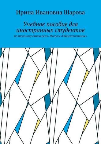 Ирина Шарова, Учебное пособие для иностранных студентов. Понаучному стилю речи. Модуль «Обществознание»
