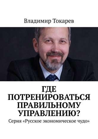 Владимир Токарев, Где потренироваться правильному управлению? Серия «Русское экономическое чудо»