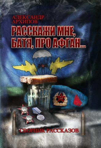 Александр Архипов, Расскажи мне, батя, про Афган!