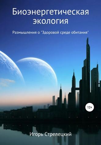Игорь Ставицкий, Биоэнергетическая экология. Размышления о «Здоровой среде обитания»