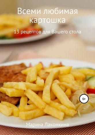 Марина Лакомкина, Всеми любимая картошка! 13 рецептов для вашего стола