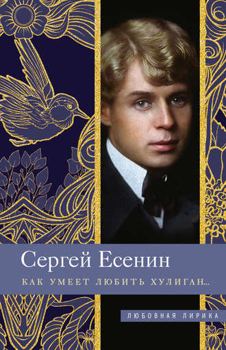 Сергей Есенин, Как умеет любить хулиган…