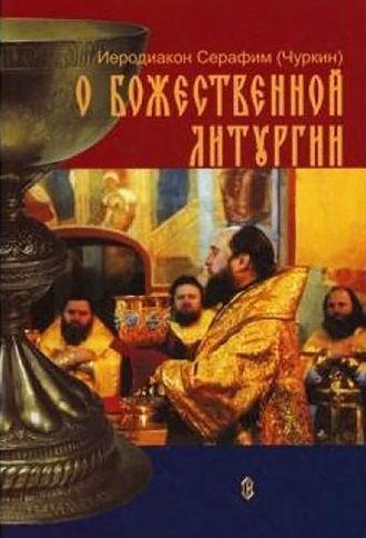 Иеродиакон Серафим (Чуркин), О Божественной Литургии