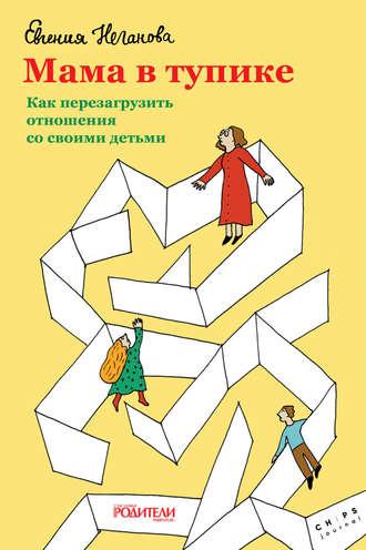 Евгения Неганова, Мама в тупике. Как перезагрузить отношения со своими детьми