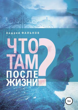 Андрей Фальков, Что там, после жизни? Научные исследования в области разделения тела и сознания