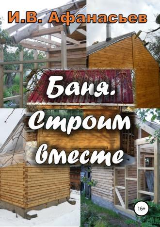 Игорь Афанасьев, Баня. Строим вместе