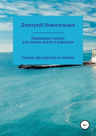 Дмитрий Новосельцев, Правдивые сказки для умных детей и взрослых. Сказки про русалок и гномов