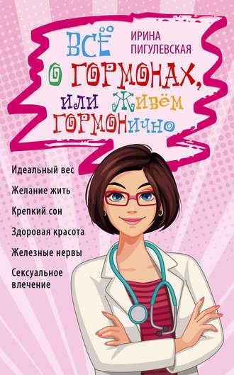 Ирина Пигулевская, Всё о гормонах, или Живём ГОРМОНично. Идеальный вес, желание жить, крепкий сон, здоровая красота, железные нервы, сексуальное влечение