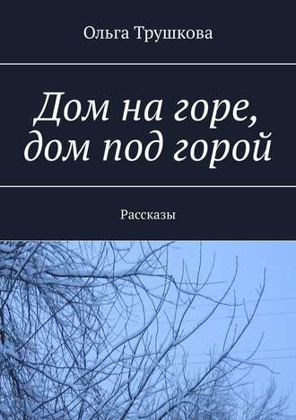 Ольга Трушкова, Дом нагоре, дом под горой. Рассказы