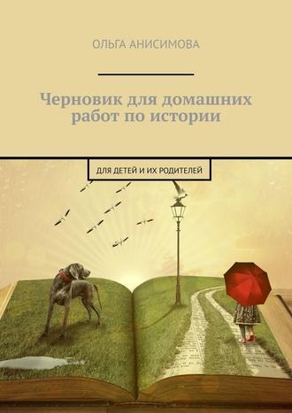 Ольга Анисимова, Черновик для домашних работ поистории. Для детей иих родителей