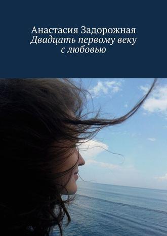 Анастасия Задорожная, Двадцать первому веку слюбовью