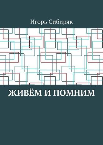 Игорь Сибиряк, Живём ипомним