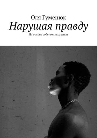 Оля Гуменюк, Нарушая правду. Наоснове собственных цитат