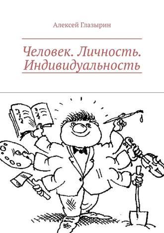 Алексей Глазырин, Человек. Личность. Индивидуальность