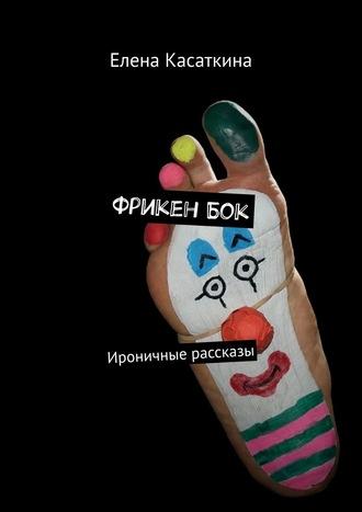 Елена Касаткина, Фрикен Бок. Ироничные рассказы