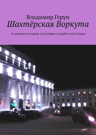 Владимир Герун, Шахтёрская Воркута. Ошахтёрском городе вЗаполярье исудьбе поэта Севера