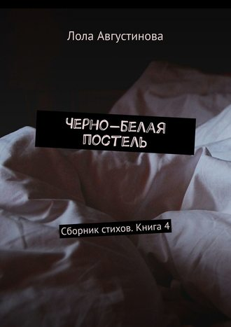 Лола Августинова, Черно-белая постель. Сборник стихов. Книга4