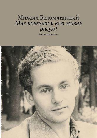 Михаил Беломлинский, Мне повезло: явсю жизнь рисую! Воспоминания