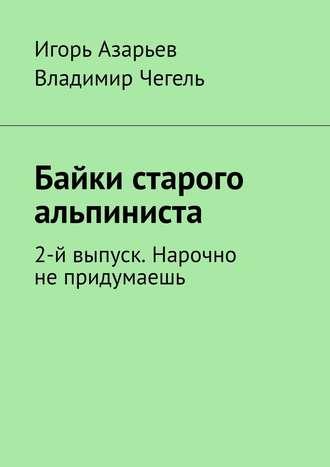 Игорь Азарьев, Владимир Чегель, Байки старого альпиниста. 2-й выпуск. Нарочно непридумаешь