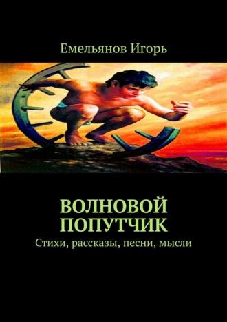 Игорь Емельянов, Волновой попутчик. Стихи, рассказы, песни, мысли