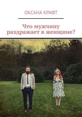 Оксана Крафт, Что мужчину раздражает вженщине?