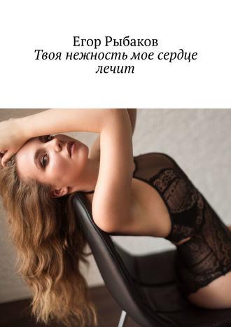 Егор Рыбаков, Твоя нежность мое сердце лечит
