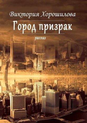 Виктория Хорошилова, Город-призрак