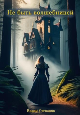 Вадим Степанов, Не быть волшебницей