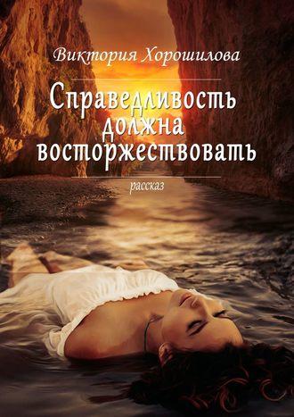 Виктория Хорошилова, Справедливость должна восторжествовать