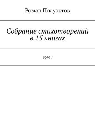 Роман Полуэктов, Собраниестихотворений в15книгах. Том7